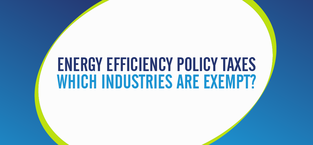 ENERGY EFFICIENCY POLICY TAXES - WHICH INDUSTRIES ARE EXEMPT