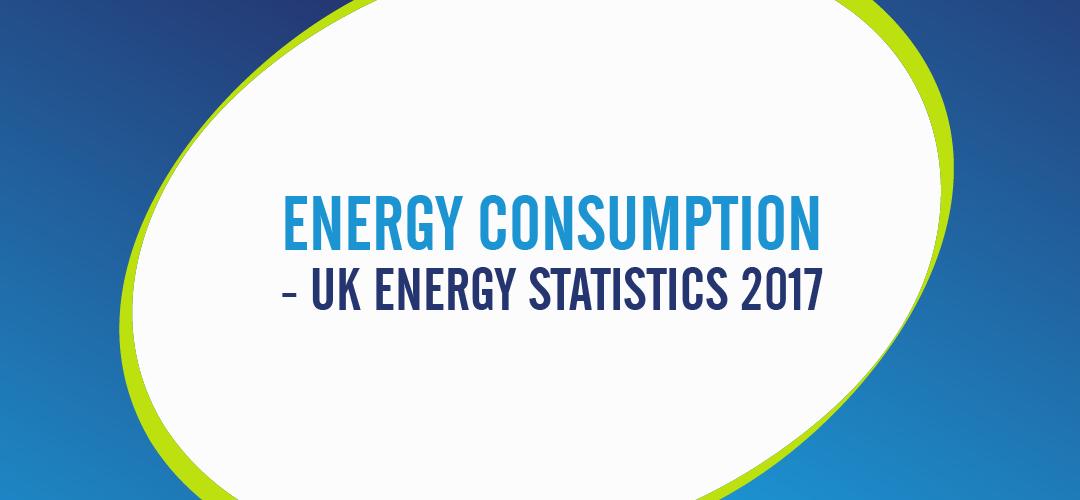 ENERGY CONSUMPTION - UK ENERGY STATISTICS 2017